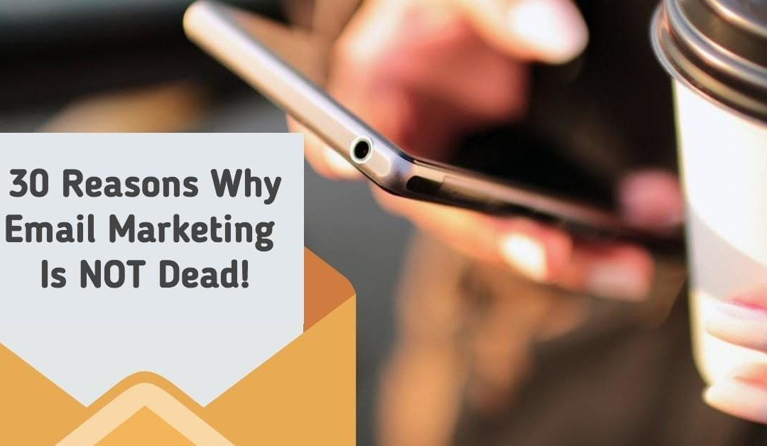 30 Reasons Why Email Marketing is NOT Dead!