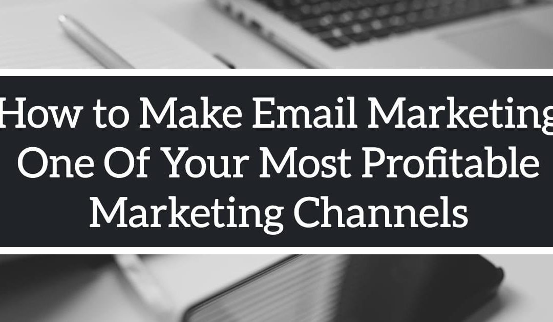 How to Make Email Marketing One Of Your Most Profitable Marketing Channels.